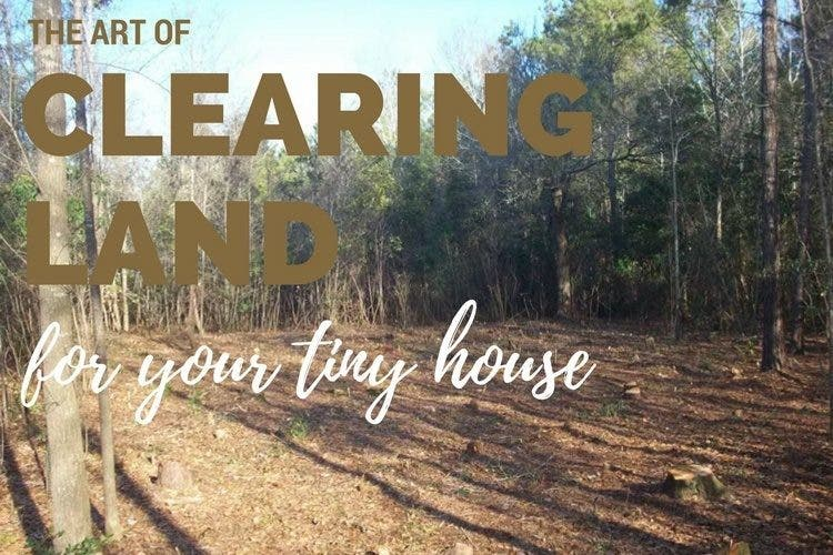 The Art of Clearing Land For Your Tiny House Tiny House Blog